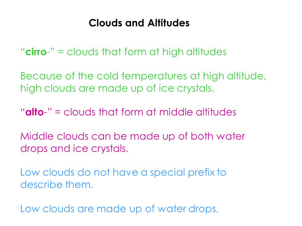 Clouds and Altitudes cirro - = clouds that form at high altitudes Because of the cold temperatures at high altitude, high clouds are made up of ice crystals.