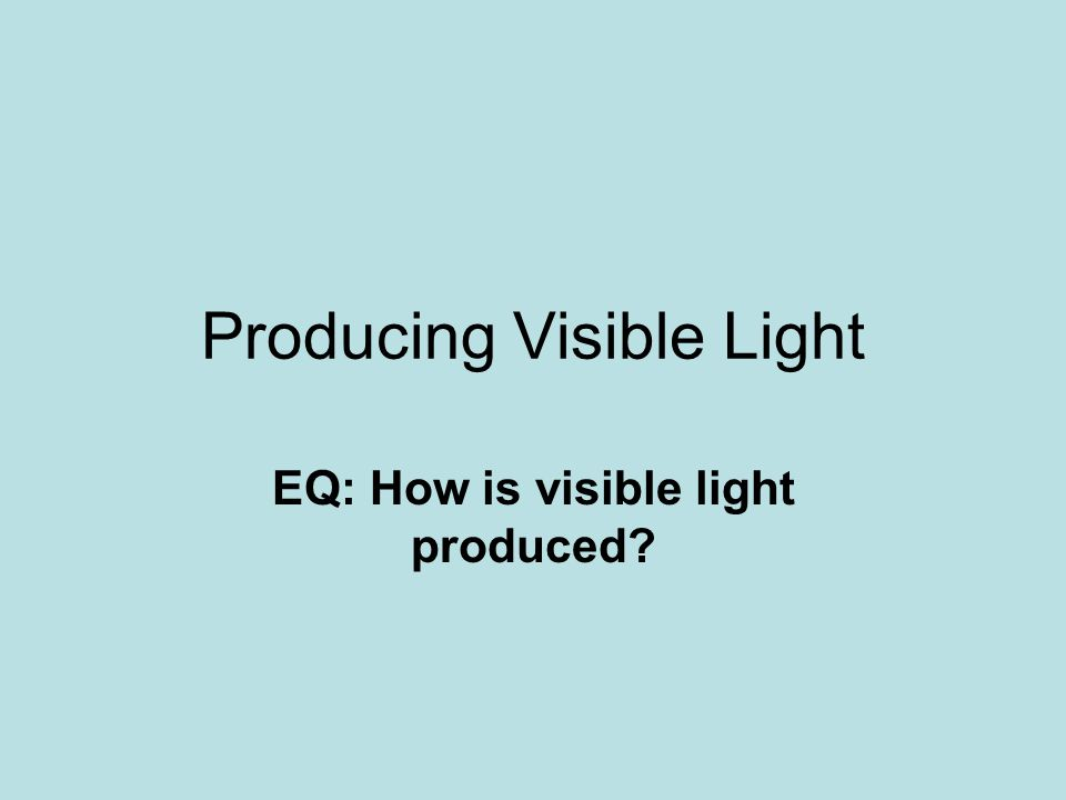 Producing Visible Light EQ: How is visible light produced