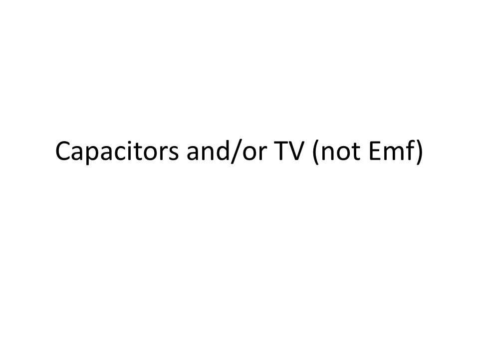 Capacitors and/or TV (not Emf)