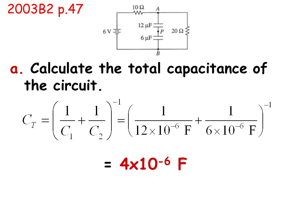 a. Calculate the total capacitance of the circuit. = 4x10 -6 F 2003B2 p.47