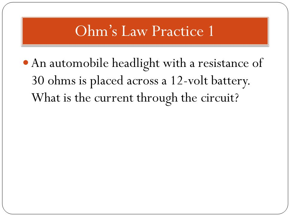 Ohm's Law Practice 1 An automobile headlight with a resistance of 30 ohms is placed across a 12-volt battery.
