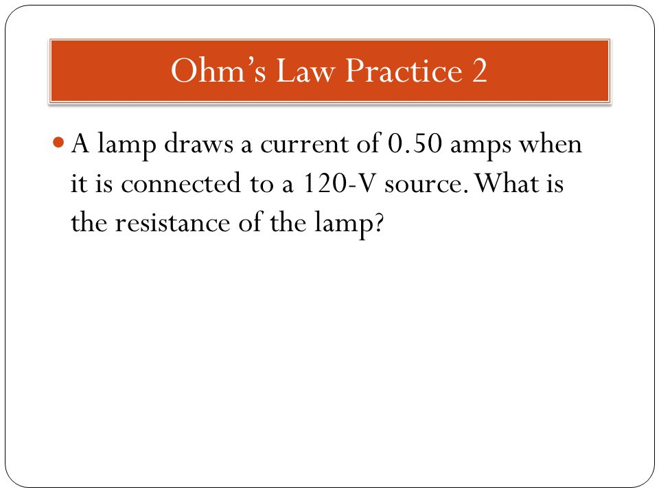 Ohm's Law Practice 2 A lamp draws a current of 0.50 amps when it is connected to a 120-V source.