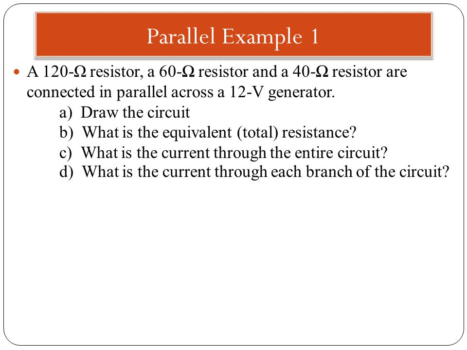 Parallel Example 1 A 120-Ω resistor, a 60-Ω resistor and a 40-Ω resistor are connected in parallel across a 12-V generator.