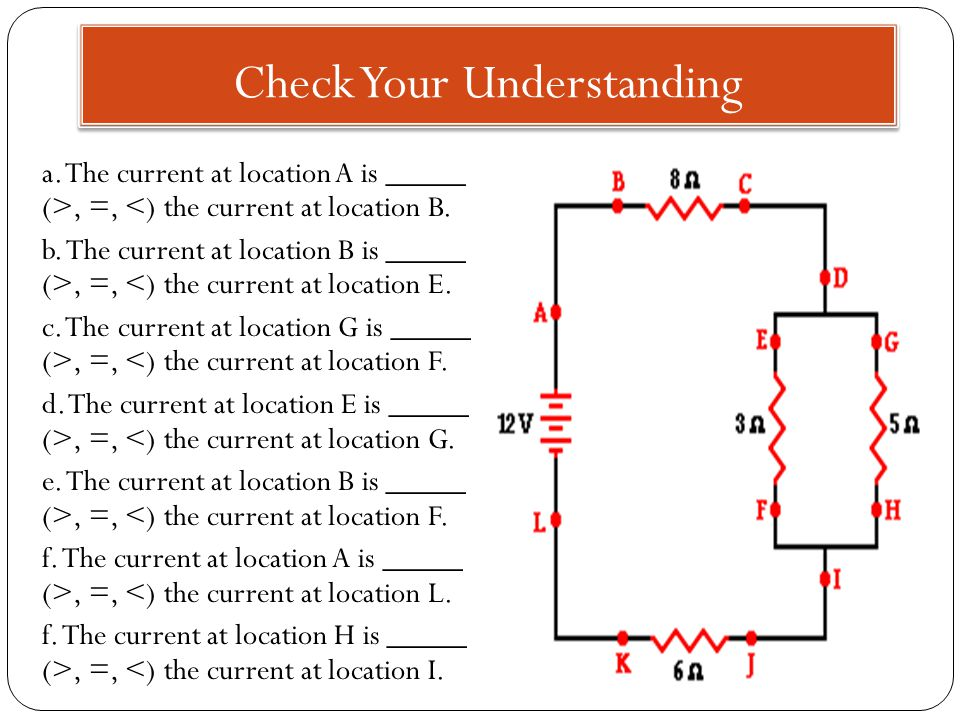 Check Your Understanding a. The current at location A is _____ (>, =, <) the current at location B.