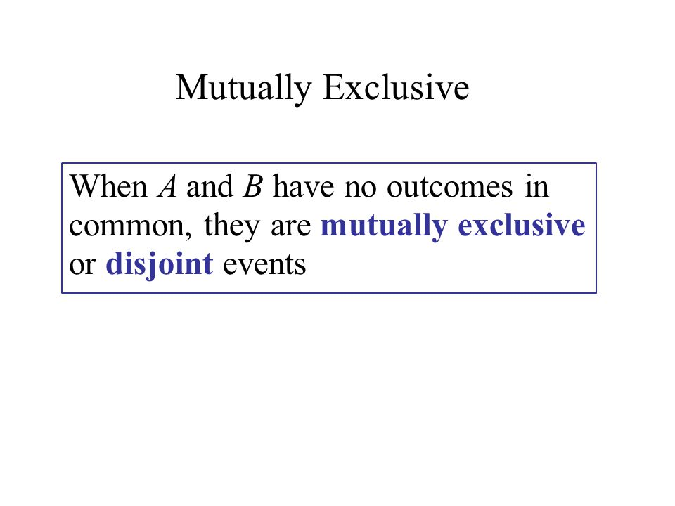 When A and B have no outcomes in common, they are mutually exclusive or disjoint events Mutually Exclusive