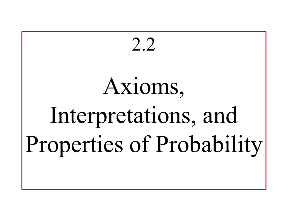 2.2 Axioms, Interpretations, and Properties of Probability