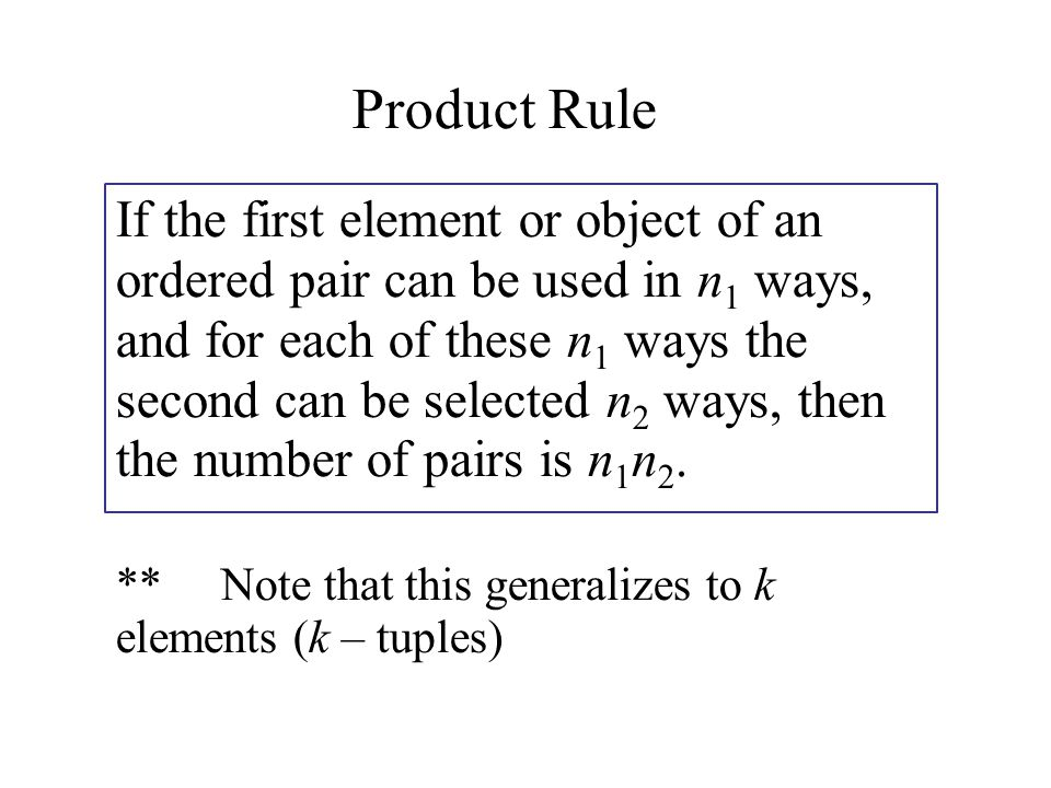 Product Rule If the first element or object of an ordered pair can be used in n 1 ways, and for each of these n 1 ways the second can be selected n 2 ways, then the number of pairs is n 1 n 2.