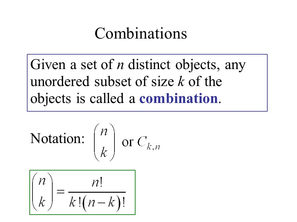 Combinations Given a set of n distinct objects, any unordered subset of size k of the objects is called a combination.