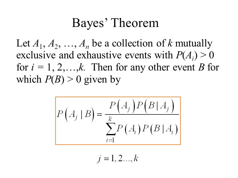 Bayes' Theorem Let A 1, A 2, …, A n be a collection of k mutually exclusive and exhaustive events with P(A i ) > 0 for i = 1, 2,…,k.