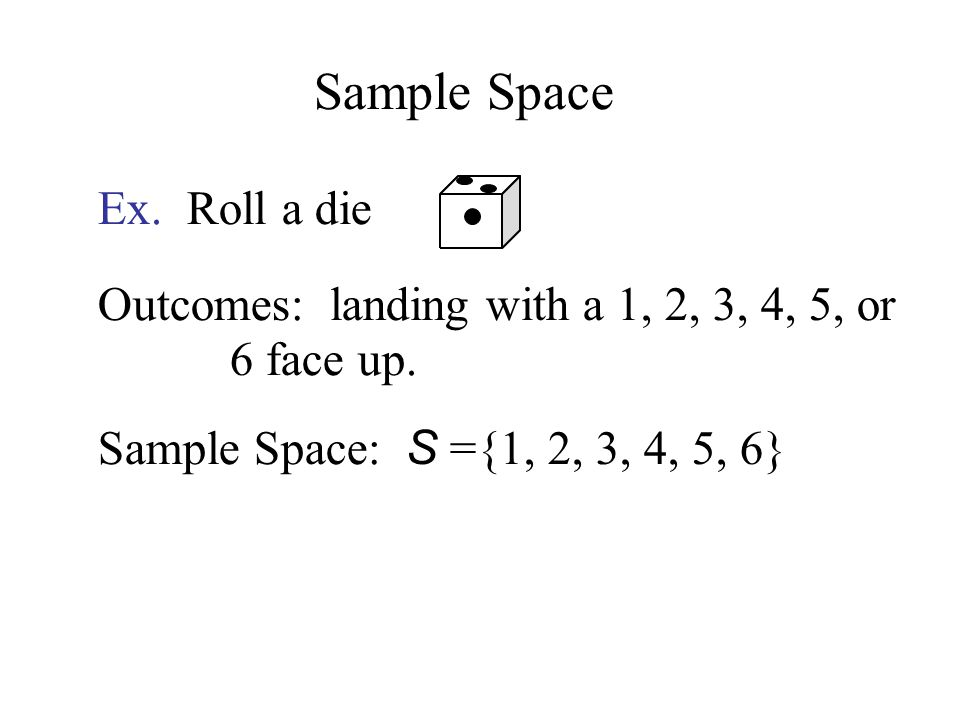 Ex. Roll a die Outcomes: landing with a 1, 2, 3, 4, 5, or 6 face up.