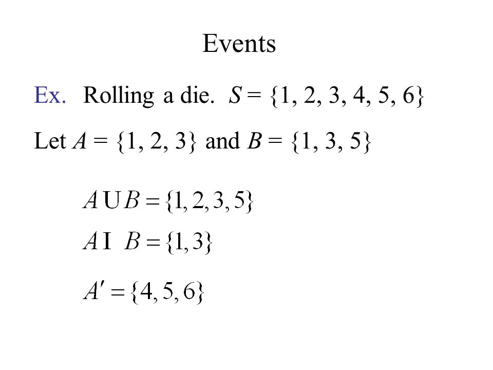 Events Ex. Rolling a die. S = {1, 2, 3, 4, 5, 6} Let A = {1, 2, 3} and B = {1, 3, 5}