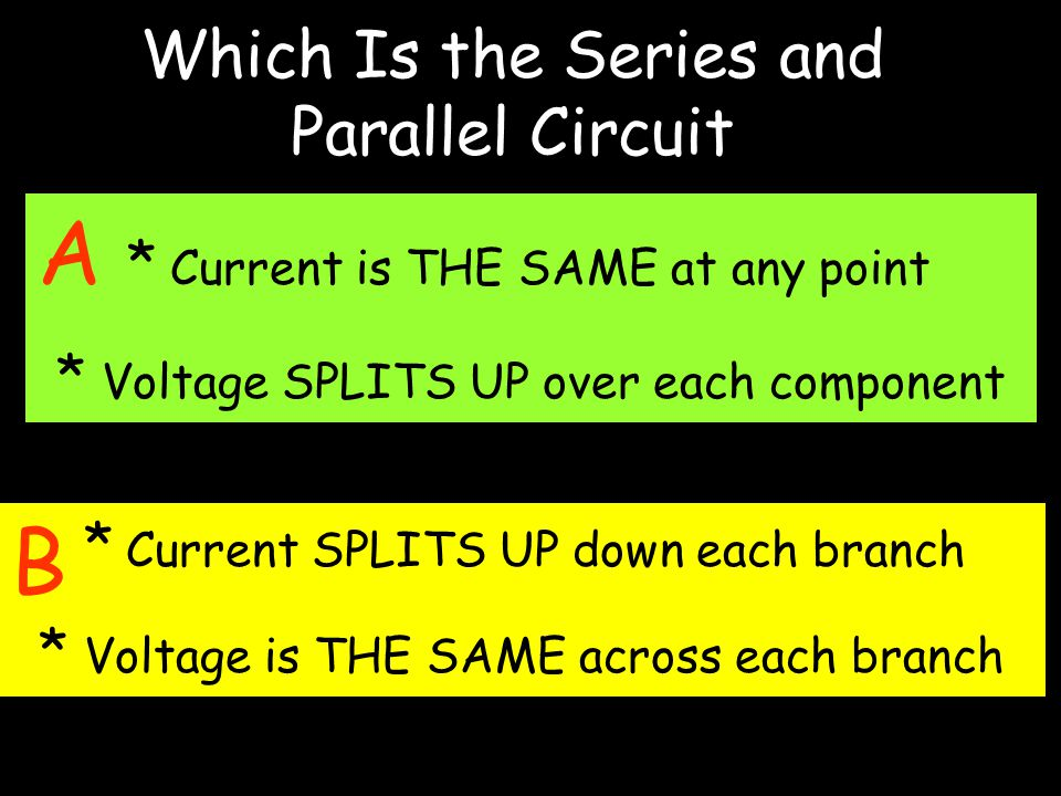 Which Is the Series and Parallel Circuit A * Current is THE SAME at any point * Voltage SPLITS UP over each component * Current SPLITS UP down each branch * Voltage is THE SAME across each branch B