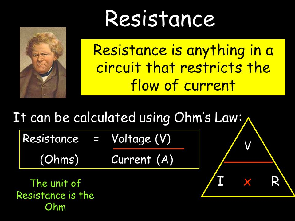 It can be calculated using Ohm's Law: Resistance = Voltage (V) (Ohms)Current (A) V I x R Resistance is anything in a circuit that restricts the flow of current The unit of Resistance is the Ohm