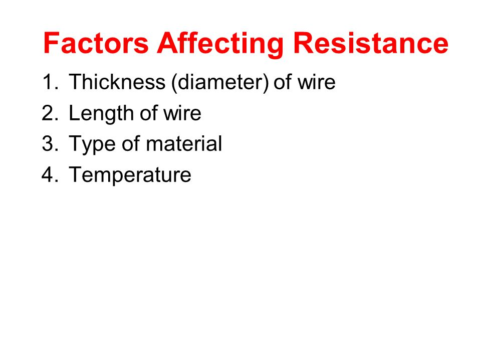 Factors Affecting Resistance 1.Thickness (diameter) of wire 2.Length of wire 3.Type of material 4.Temperature