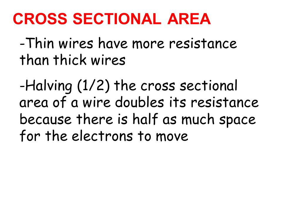 CROSS SECTIONAL AREA -Thin wires have more resistance than thick wires -Halving (1/2) the cross sectional area of a wire doubles its resistance because there is half as much space for the electrons to move