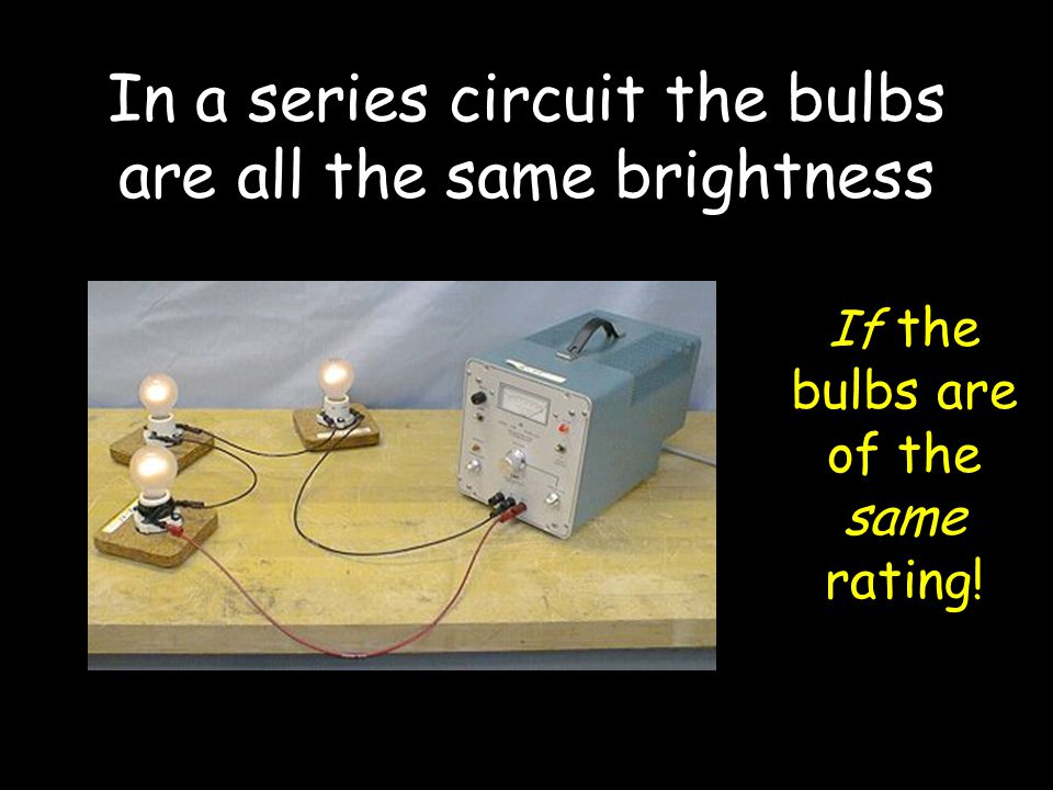 In a series circuit the bulbs are all the same brightness If the bulbs are of the same rating!
