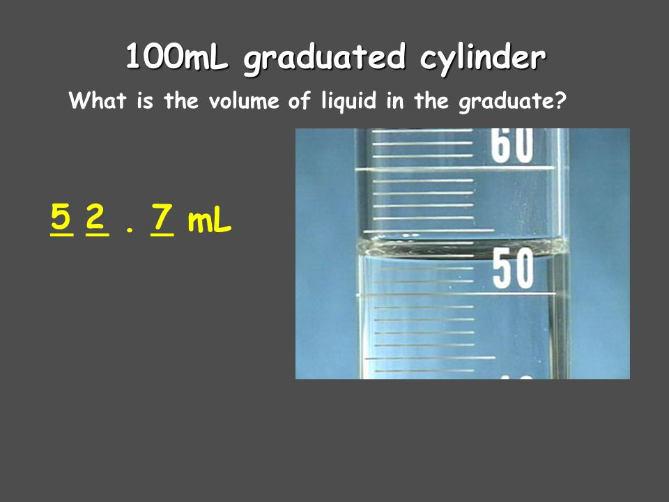 100mL graduated cylinder What is the volume of liquid in the graduate _ _. _ mL 527