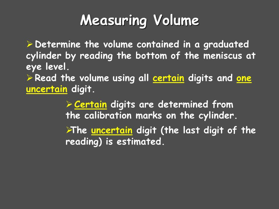 Measuring Volume  Determine the volume contained in a graduated cylinder by reading the bottom of the meniscus at eye level.