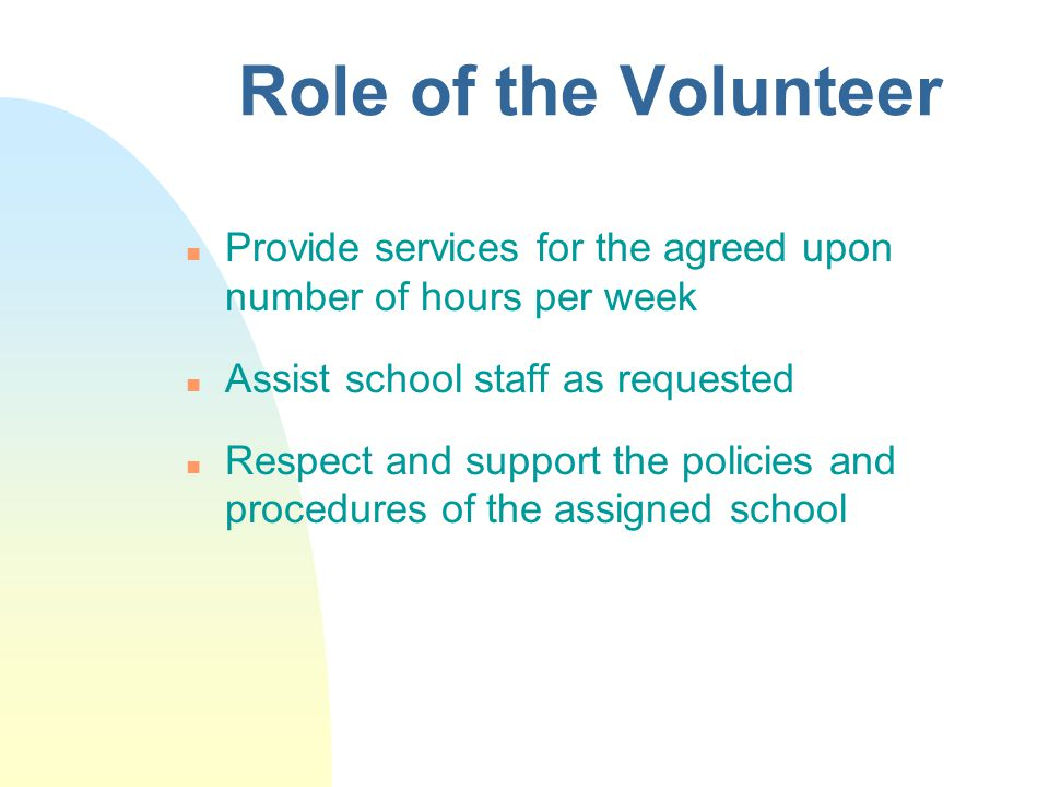 Role of the Volunteer n Provide services for the agreed upon number of hours per week n Assist school staff as requested n Respect and support the policies and procedures of the assigned school