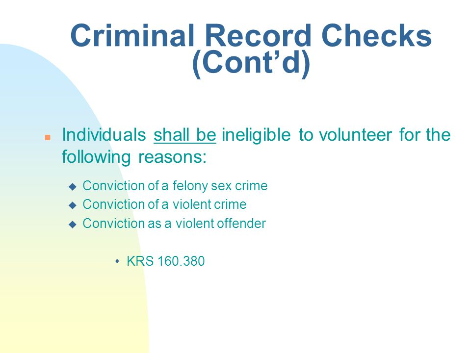 Criminal Record Checks (Cont'd) n Individuals shall be ineligible to volunteer for the following reasons: u Conviction of a felony sex crime u Conviction of a violent crime u Conviction as a violent offender KRS