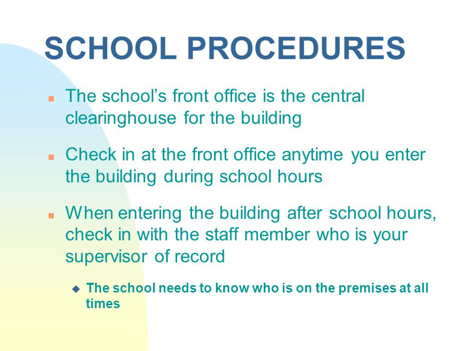 SCHOOL PROCEDURES n The school's front office is the central clearinghouse for the building n Check in at the front office anytime you enter the building during school hours n When entering the building after school hours, check in with the staff member who is your supervisor of record u The school needs to know who is on the premises at all times