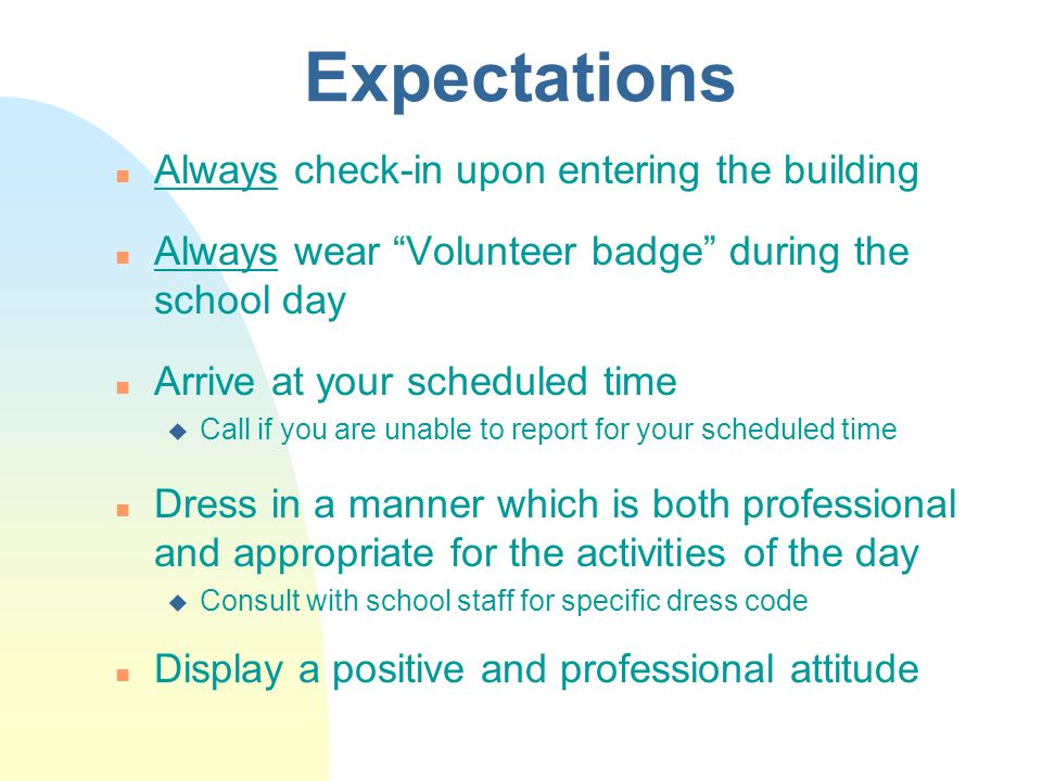 Expectations n Always check-in upon entering the building n Always wear Volunteer badge during the school day n Arrive at your scheduled time u Call if you are unable to report for your scheduled time n Dress in a manner which is both professional and appropriate for the activities of the day u Consult with school staff for specific dress code n Display a positive and professional attitude