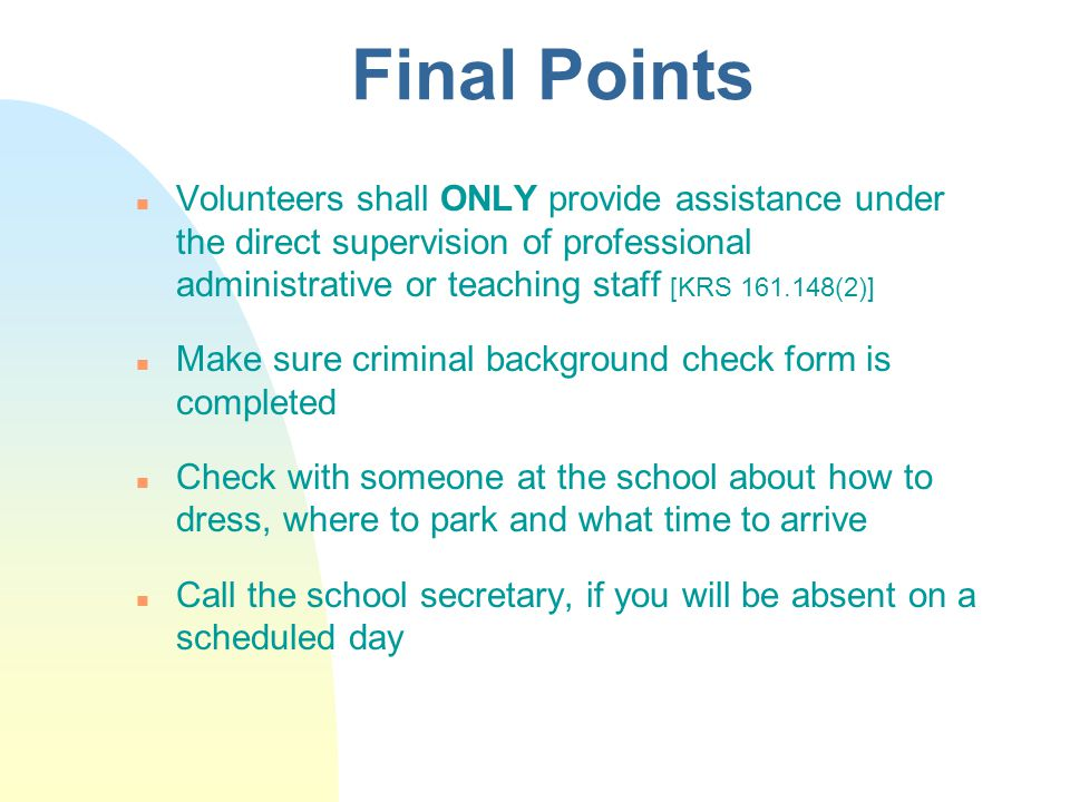 Final Points n Volunteers shall ONLY provide assistance under the direct supervision of professional administrative or teaching staff [KRS (2)] n Make sure criminal background check form is completed n Check with someone at the school about how to dress, where to park and what time to arrive n Call the school secretary, if you will be absent on a scheduled day