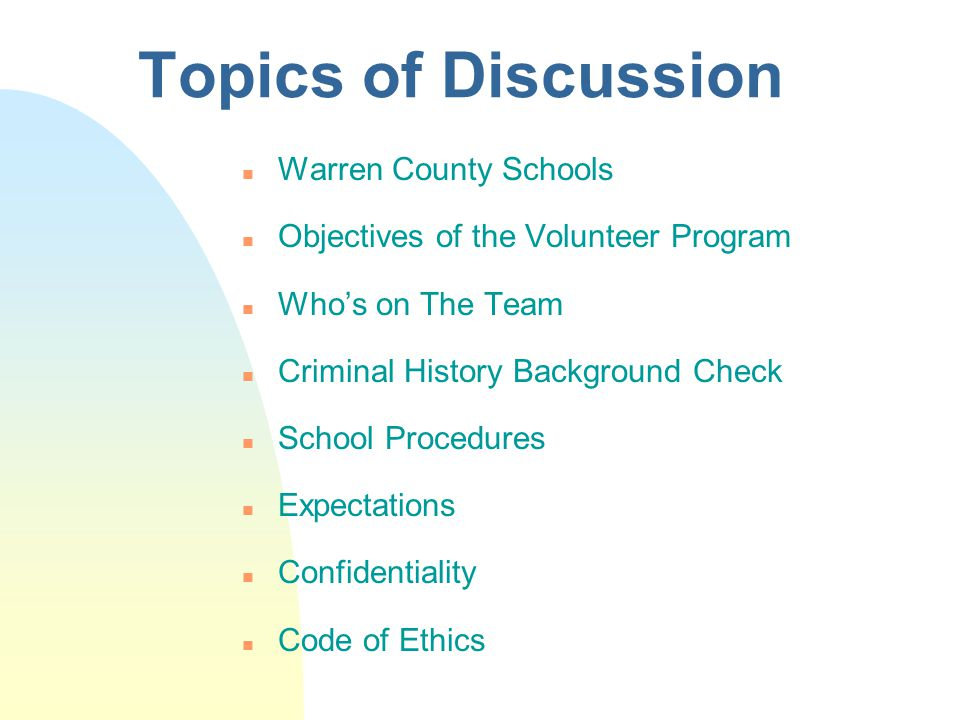 Topics of Discussion n Warren County Schools n Objectives of the Volunteer Program n Who's on The Team n Criminal History Background Check n School Procedures n Expectations n Confidentiality n Code of Ethics