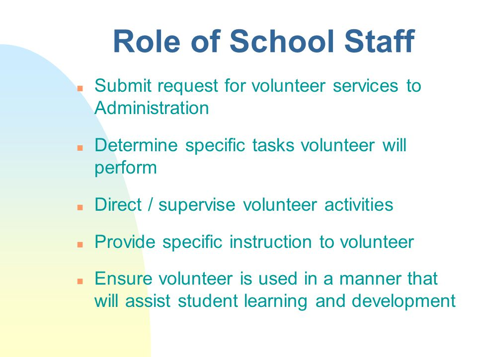 Role of School Staff n Submit request for volunteer services to Administration n Determine specific tasks volunteer will perform n Direct / supervise volunteer activities n Provide specific instruction to volunteer n Ensure volunteer is used in a manner that will assist student learning and development