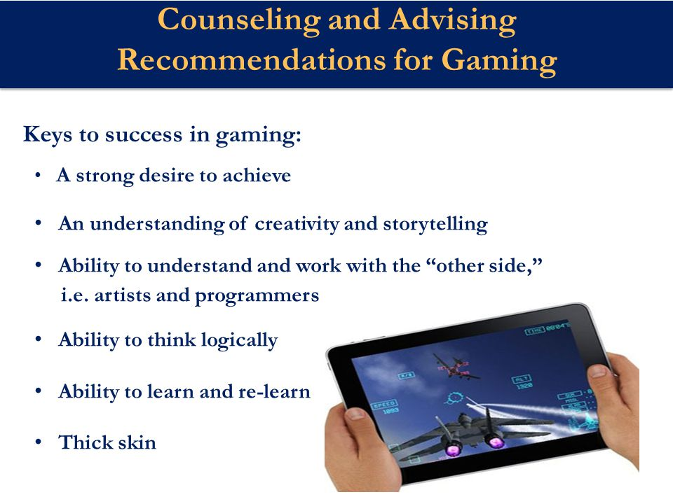 Counseling and Advising Recommendations for Gaming A strong desire to achieve An understanding of creativity and storytelling Ability to understand and work with the other side, i.e.