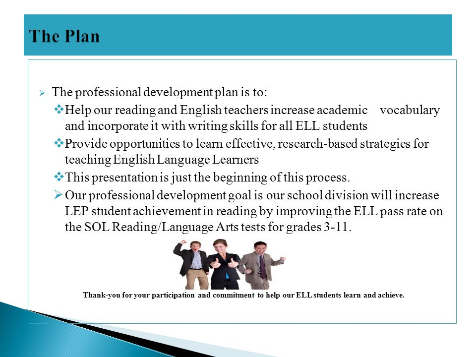  The professional development plan is to:  Help our reading and English teachers increase academic vocabulary and incorporate it with writing skills for all ELL students  Provide opportunities to learn effective, research-based strategies for teaching English Language Learners  This presentation is just the beginning of this process.