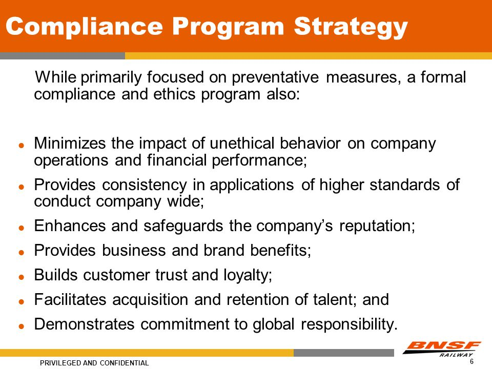 PRIVILEGED AND CONFIDENTIAL 6 Compliance Program Strategy While primarily focused on preventative measures, a formal compliance and ethics program also: Minimizes the impact of unethical behavior on company operations and financial performance; Provides consistency in applications of higher standards of conduct company wide; Enhances and safeguards the company's reputation; Provides business and brand benefits; Builds customer trust and loyalty; Facilitates acquisition and retention of talent; and Demonstrates commitment to global responsibility.