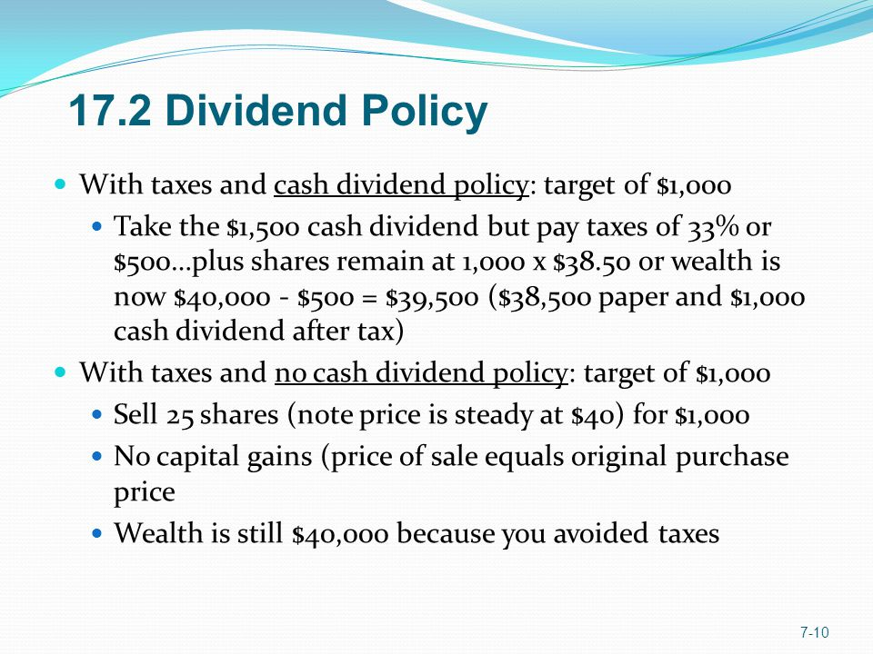 With taxes and cash dividend policy: target of $1,000 Take the $1,500 cash dividend but pay taxes of 33% or $500…plus shares remain at 1,000 x $38.50 or wealth is now $40,000 - $500 = $39,500 ($38,500 paper and $1,000 cash dividend after tax) With taxes and no cash dividend policy: target of $1,000 Sell 25 shares (note price is steady at $40) for $1,000 No capital gains (price of sale equals original purchase price Wealth is still $40,000 because you avoided taxes Dividend Policy
