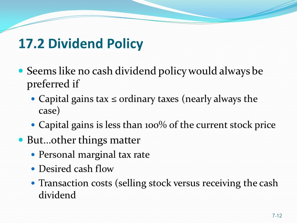 17.2 Dividend Policy Seems like no cash dividend policy would always be preferred if Capital gains tax ≤ ordinary taxes (nearly always the case) Capital gains is less than 100% of the current stock price But…other things matter Personal marginal tax rate Desired cash flow Transaction costs (selling stock versus receiving the cash dividend 7-12