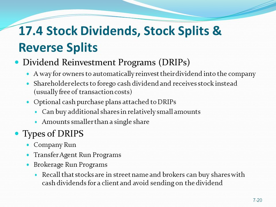 17.4 Stock Dividends, Stock Splits & Reverse Splits Dividend Reinvestment Programs (DRIPs) A way for owners to automatically reinvest their dividend into the company Shareholder elects to forego cash dividend and receives stock instead (usually free of transaction costs) Optional cash purchase plans attached to DRIPs Can buy additional shares in relatively small amounts Amounts smaller than a single share Types of DRIPS Company Run Transfer Agent Run Programs Brokerage Run Programs Recall that stocks are in street name and brokers can buy shares with cash dividends for a client and avoid sending on the dividend 7-20