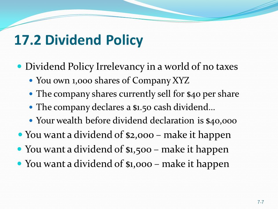 17.2 Dividend Policy Dividend Policy Irrelevancy in a world of no taxes You own 1,000 shares of Company XYZ The company shares currently sell for $40 per share The company declares a $1.50 cash dividend… Your wealth before dividend declaration is $40,000 You want a dividend of $2,000 – make it happen You want a dividend of $1,500 – make it happen You want a dividend of $1,000 – make it happen 7-7