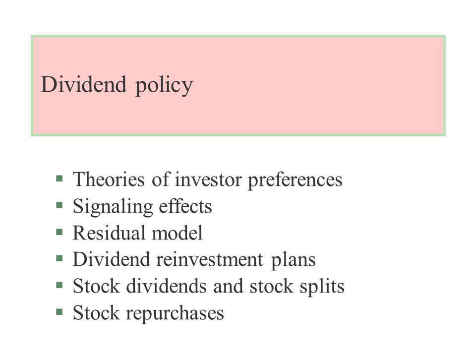 Dividend policy §Theories of investor preferences §Signaling effects §Residual model §Dividend reinvestment plans §Stock dividends and stock splits §Stock repurchases