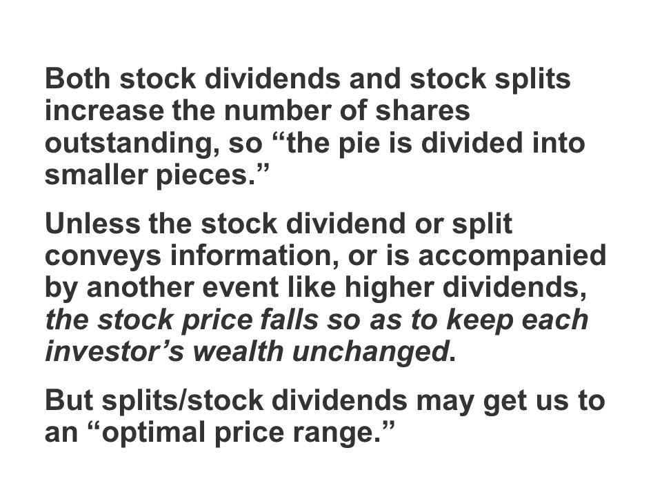 Both stock dividends and stock splits increase the number of shares outstanding, so the pie is divided into smaller pieces. Unless the stock dividend or split conveys information, or is accompanied by another event like higher dividends, the stock price falls so as to keep each investor's wealth unchanged.