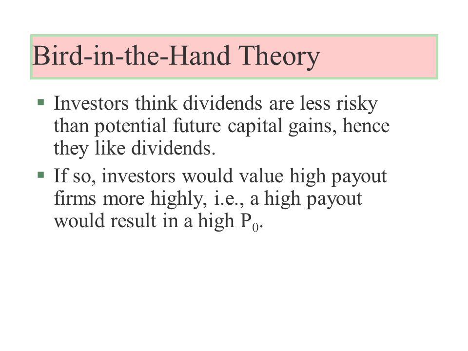 Bird-in-the-Hand Theory §Investors think dividends are less risky than potential future capital gains, hence they like dividends.