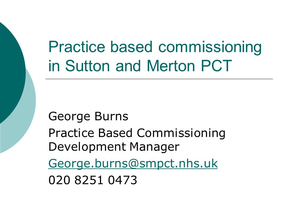 Practice based commissioning in Sutton and Merton PCT George Burns Practice Based Commissioning Development Manager