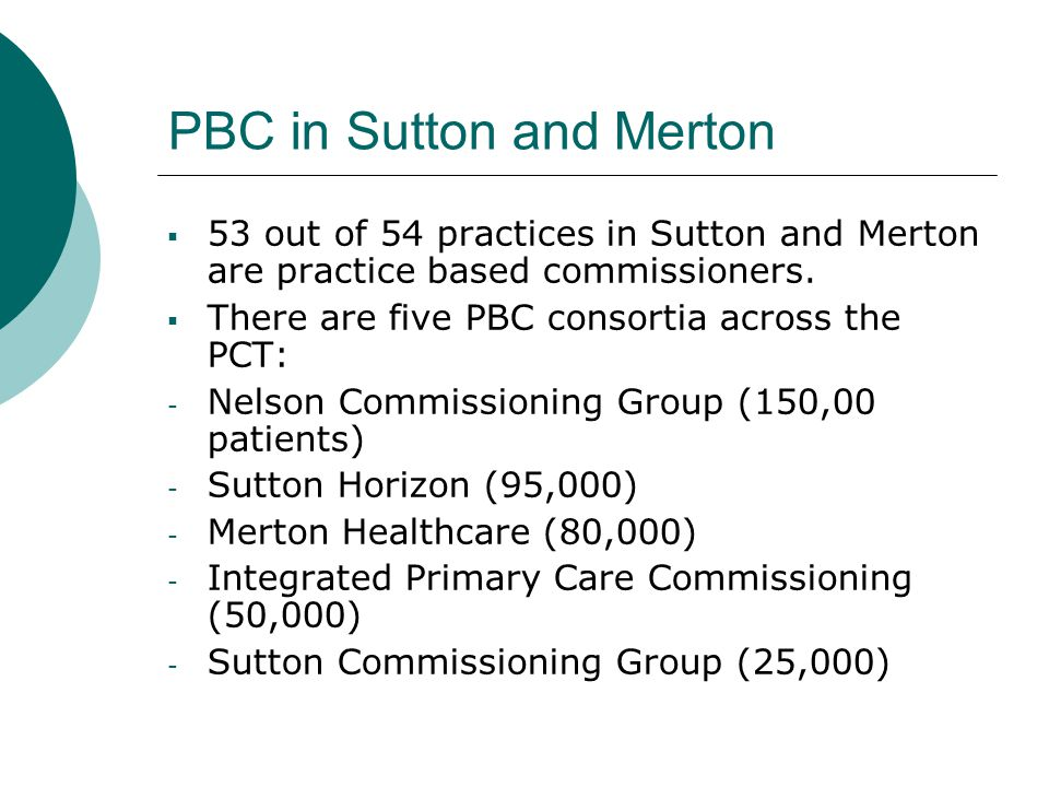 PBC in Sutton and Merton  53 out of 54 practices in Sutton and Merton are practice based commissioners.