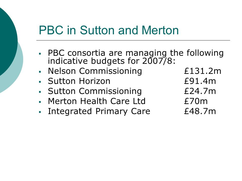 PBC in Sutton and Merton  PBC consortia are managing the following indicative budgets for 2007/8:  Nelson Commissioning £131.2m  Sutton Horizon £91.4m  Sutton Commissioning £24.7m  Merton Health Care Ltd £70m  Integrated Primary Care £48.7m