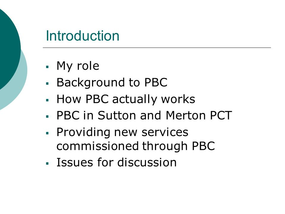 Introduction  My role  Background to PBC  How PBC actually works  PBC in Sutton and Merton PCT  Providing new services commissioned through PBC  Issues for discussion
