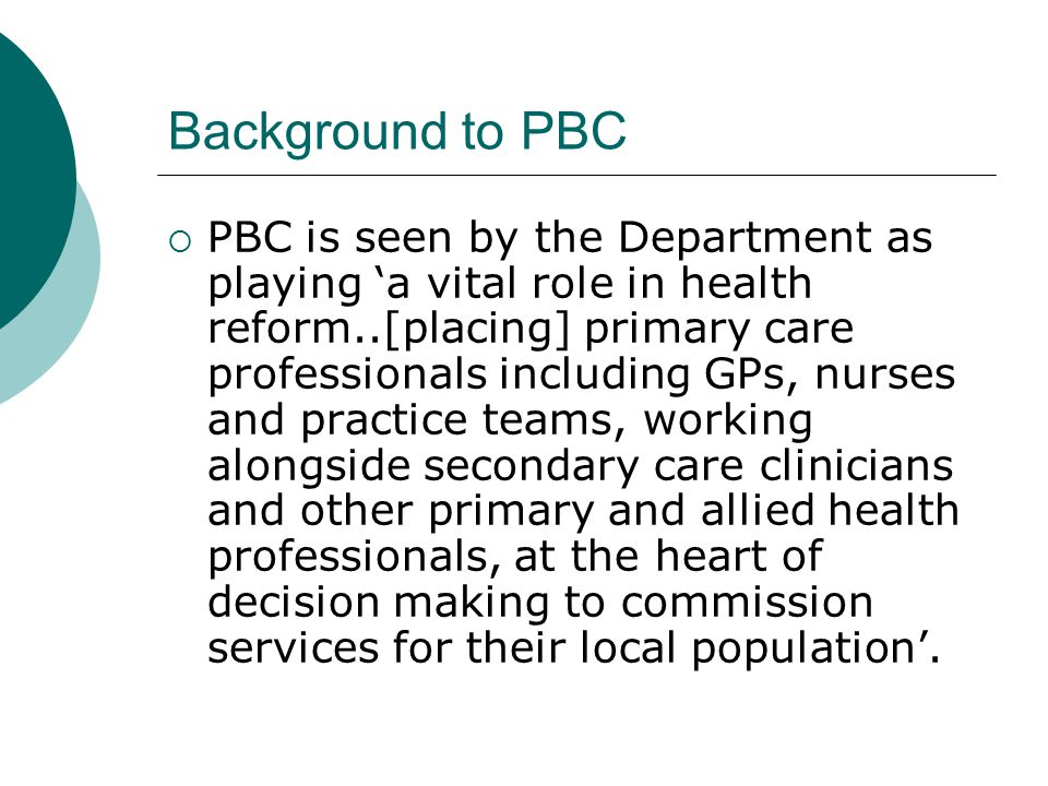 Background to PBC  PBC is seen by the Department as playing 'a vital role in health reform..[placing] primary care professionals including GPs, nurses and practice teams, working alongside secondary care clinicians and other primary and allied health professionals, at the heart of decision making to commission services for their local population'.