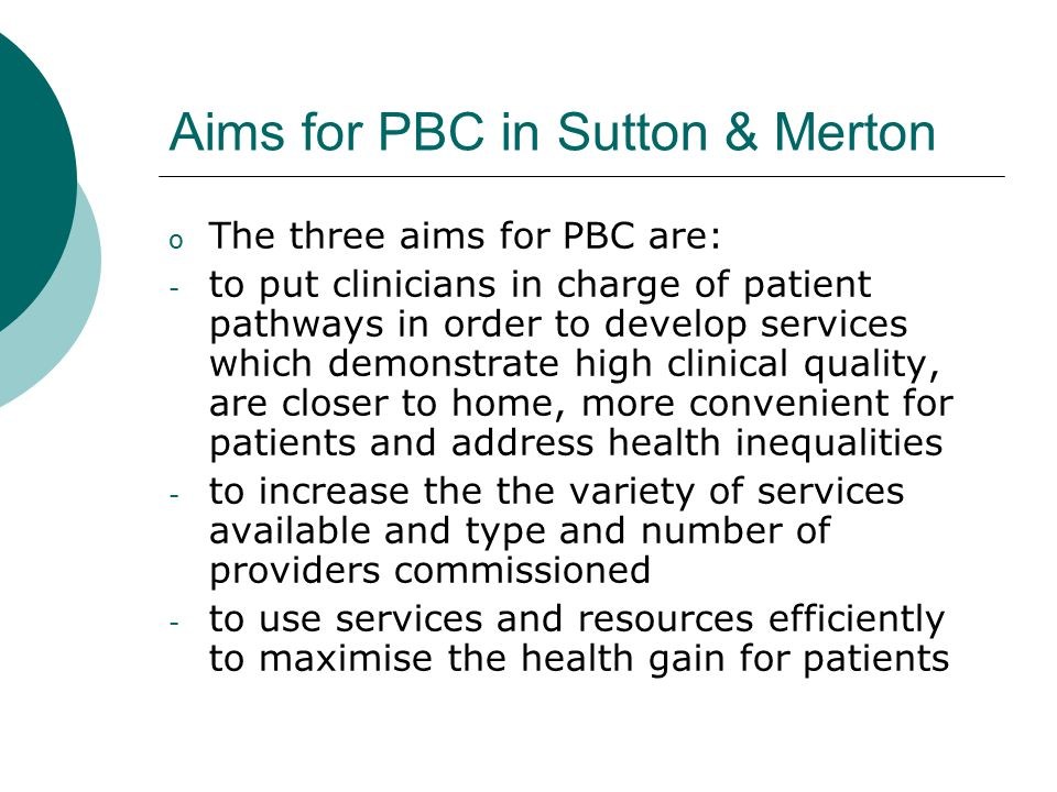 Aims for PBC in Sutton & Merton o The three aims for PBC are: - to put clinicians in charge of patient pathways in order to develop services which demonstrate high clinical quality, are closer to home, more convenient for patients and address health inequalities - to increase the the variety of services available and type and number of providers commissioned - to use services and resources efficiently to maximise the health gain for patients