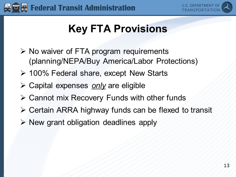 13 Key FTA Provisions  No waiver of FTA program requirements (planning/NEPA/Buy America/Labor Protections)  100% Federal share, except New Starts  Capital expenses only are eligible  Cannot mix Recovery Funds with other funds  Certain ARRA highway funds can be flexed to transit  New grant obligation deadlines apply