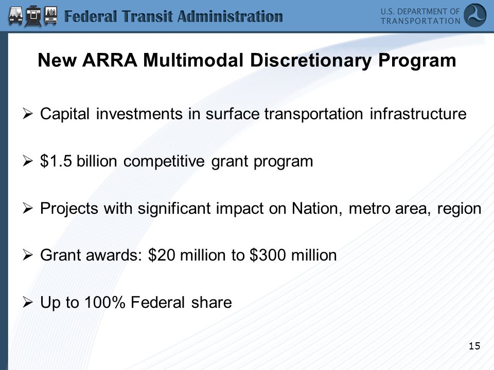 15 New ARRA Multimodal Discretionary Program  Capital investments in surface transportation infrastructure  $1.5 billion competitive grant program  Projects with significant impact on Nation, metro area, region  Grant awards: $20 million to $300 million  Up to 100% Federal share