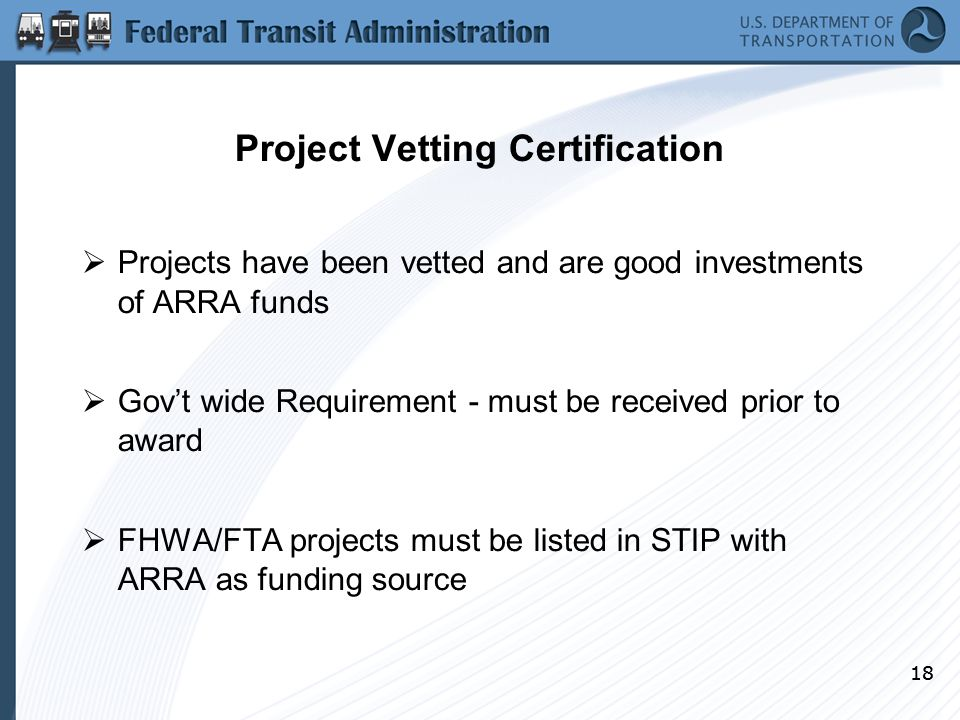 18 Project Vetting Certification  Projects have been vetted and are good investments of ARRA funds  Gov't wide Requirement - must be received prior to award  FHWA/FTA projects must be listed in STIP with ARRA as funding source 18