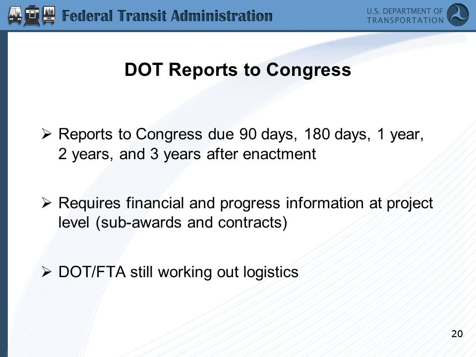 20 DOT Reports to Congress  Reports to Congress due 90 days, 180 days, 1 year, 2 years, and 3 years after enactment  Requires financial and progress information at project level (sub-awards and contracts)  DOT/FTA still working out logistics 20