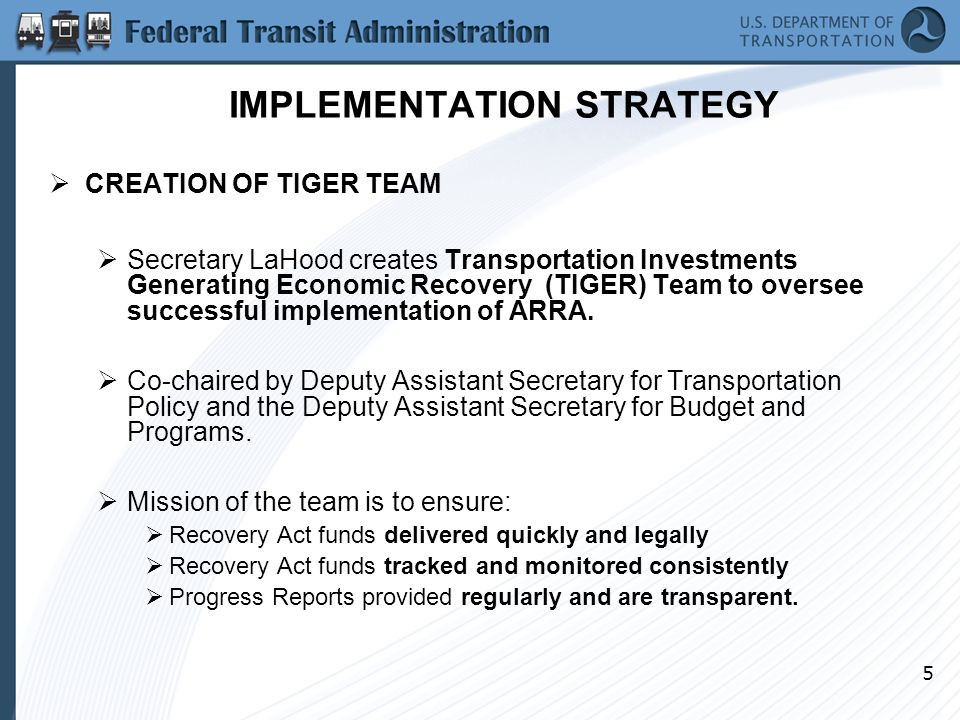 5 IMPLEMENTATION STRATEGY  CREATION OF TIGER TEAM  Secretary LaHood creates Transportation Investments Generating Economic Recovery (TIGER) Team to oversee successful implementation of ARRA.